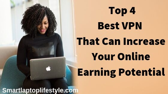 Top 4 Best VPNs that can increase your online earning potential
