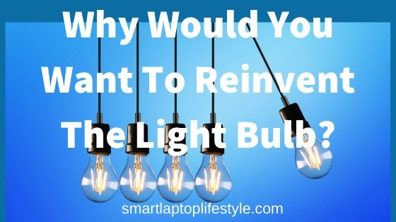 why would you want to reinvent the light bulb